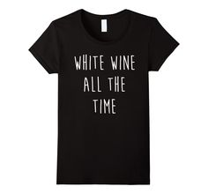 Amazon.com: Funny T-shirt - White Wine All The Time: Clothing