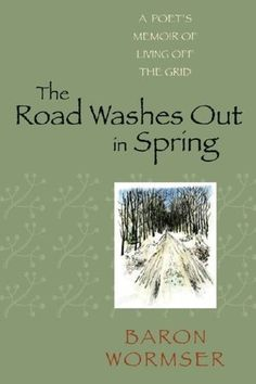 The Road Washes Out in Spring: A Poet's Memoir of Living Off the Grid by Baron Wormser