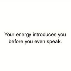 Your energy introduces you before you even speak