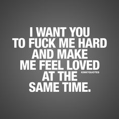 I want you to fuck me hard and make me feel loved at the same time. - One of the most SEXIEST things EVER when it comes to sex. That intimate, sexy, passionate, hard and loving kind of sex. | #love #sex #quote www.kinkyquotes.com