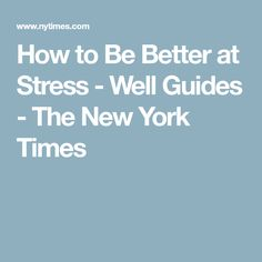 How to Be Better at Stress - Well Guides - The New York Times INFORMATION