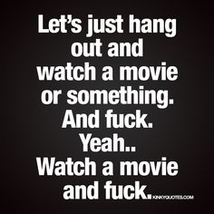 Let's just hang out and watch a movie or something. And fuck. Yeah.. Watch a movie and fuck. ;) | www.kinkyquotes.com