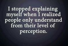 I stopped explaining myself when I realized that people only understand from their level of perception ~ aaaaaaaasskdjfhrkdjfjdksdhdksjhhhhhhhhhh yesss this is so true someone said it