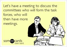 Let's have a meeting to discuss the committees who will form the task forces, who will then have more meetings.