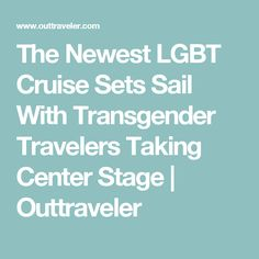The Newest LGBT Cruise Sets Sail With Transgender Travelers Taking Center Stage | Outtraveler