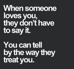 "They don't have to say it, you know by how they treat you. If they ignore you and act like you don't exist then a message or email with the words ""I love you"" mean nothing, because they don't show it. Great Quotes, Quotes To Live By, Inspirational Quotes, Sexy Love Quotes, Adorable Love Quotes, True Love Quotes, Uplifting Quotes, Awesome Quotes, The Words"