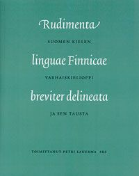 Petri Lauerma (toim.): Rudimenta linguae finnicae breviter delineata. Suomen kielen varhaiskielioppia ja sen tausta (2012)