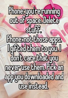 Phone: you're running out of space. Delete stuff. Phone: not those apps. I gifted them to you. I don't care that you never use them. Pick an app you downloaded and use instead.