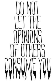 Do not let the opinions of others consume you.