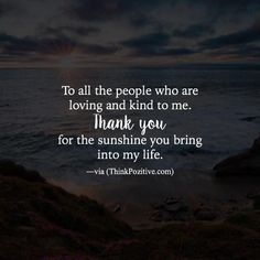 Inspirational Positive Quotes :To all the people who are loving and kind to me. Thank you for the sunshine you