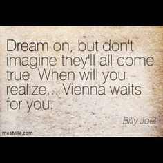 When will you realize... Vienna waits for you?~Billy Joel