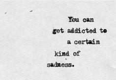 You can get addicted to a certain kind of sadness... Easily