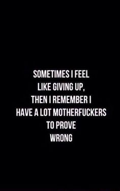Inspirational quotes ....2   Some times I feel like giving up ,Then I Remember I have a lot #Mother#Fuckers# to prove wrong