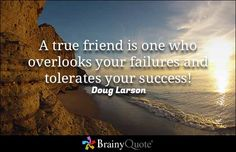 A true friend is one who overlooks your failures and tolerates your success! - Doug Larson