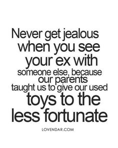 """Never get jealous when you see your ex with someone else, because our parents taught us to give our used toys to the less fortunate"""