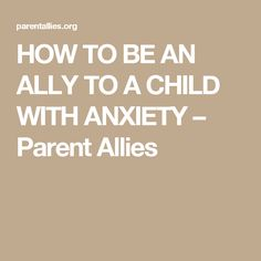 HOW TO BE AN ALLY TO A CHILD WITH ANXIETY – Parent Allies