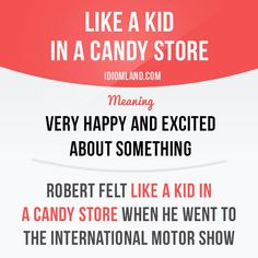 """""""Like a kid in a candy store"""" means """"very happy and excited about something"""". Example: Robert felt like a kid in a candy store when he went to the International Motor Show. Get our apps for learning English: learzing.com #idiom #idioms #saying #sayings #phrase #phrases #expression #expressions #english #englishlanguage #learnenglish #studyenglish #language #vocabulary #dictionary #grammar #efl #esl #tesl #tefl #toefl #ielts #toeic #englishlearning #vocab #wordoftheday #phraseoftheday"""