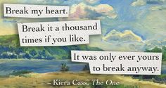 Break my heart. Break it a thousand times if you like. It was only ever yours to break anyway. Kiera Cass, The One.