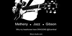Metheny, Jazz, Gibson - Why @Scenttrail's Headphones Have Dragons (Anyone see Metheny in Durham on 8.9.14?)