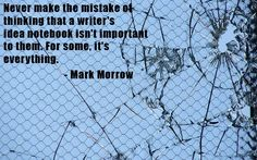 NEVER MAKE THE MISTAKE OF THINKING THAT A WRITER'S IDEA NOTEBOOK ISN'T IMPORTANT TO THEM. FOR SOME, IT'S EVERYTHING. Mark Morrow