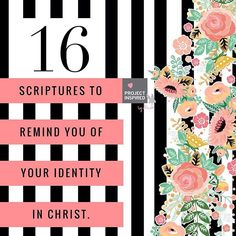 Know who you are in Christ. Here are 16 Scriptures to meditate on to remind you of your identity in Jesus.  1) Romans 8:1 2) Romans 8:39 3) Romans 12:5 4) 1 Corinthians 1:30 5) 2 Corinthians 5:17 6) Galatians 3:26 7) Ephesians 1:3 8) Ephesians 2:6-7 9) Colossians 1:27 10) Colossians 2:6-7 11) Colossians 2:9-10 12) 1 Thessalonians 4:16 13) 2 Timothy 1:1 14) Ephesians 2:13 15) Ephesians 1:7 16) Ephesians 1:11-12