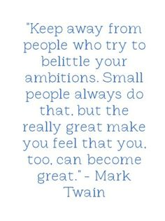 """Keep away from people who try to belittle your ambitions.  Small people always do that, but the really great make you feel that you, too, can become great.""  -Mark Twain"