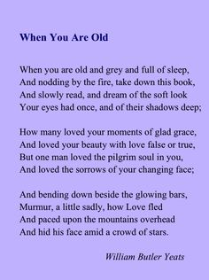 W.B. Yeats - When You Are Old One of the first poems I ever learned...and still one of the most beautiful.