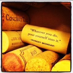 Whatever you do, pour yourself into it. -Robert Mondavi