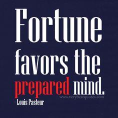 Fortune favors the prepared mind. Louis Pasteur