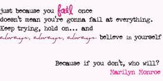 Just because you fail once doesn't mean you're gonna fail at everything.  Keep trying, hold on...and always, always, always believe in yourself.  Because if you don't, who will? - Marilyn Monroe