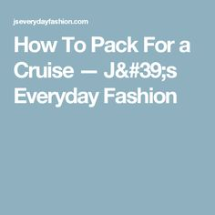 How To Pack For a Cruise — J's Everyday Fashion