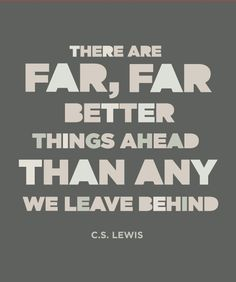 There are far, far better things ahead...