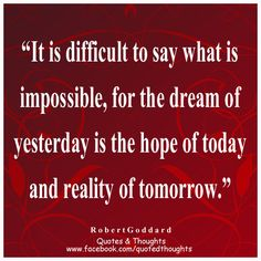 It is difficult to say what is impossible, for the dream of yesterday is the hope of today and the reality of tomorrow. ~ Robert Goddard ~