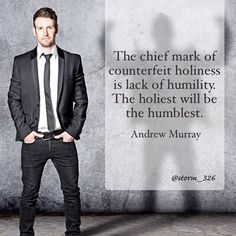 """""""If a man tells me that he is humble, I know him to be profoundly proud ... You are not mature if you have a high esteem of yourself. He who boasts in himself is but a babe in Christ, if indeed he be in Christ at all. Young Christians may think much of themselves. Growing Christians think themselves nothing. Mature Christians know that they are less than nothing. The more holy we are, the more we mourn our infirmities, and the humbler is our estimate of ourselves."""" - C.H. Spurgeon"""