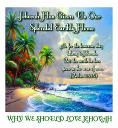WHY WE SHOULD LOVE JEHOVAH  Jehovah Has Given Us Our  Splendid Earthly Home  As for the heavens, they belong to Jehovah, But the earth he has given to the sons of men.  (Psalm 115:16)