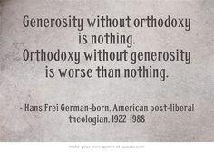 Generosity without orthodoxy is nothing. Orthodoxy without generosity is worse than nothing.