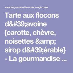 Tarte aux flocons d'avoine {carotte, chèvre, noisettes & sirop d'érable} - La gourmandise selon Angie