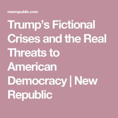 Trump's Fictional Crises and the Real Threats to American Democracy | New Republic