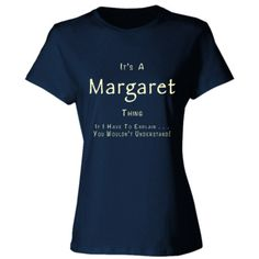 It's A Margaret Thing You Wouldn't Understand T-Shirt, $23.99 http://www.theteemerchant.com/shop/view_product/It's_A_Margaret_Thing_You_Wouldn't_Understand_T_Shirt?c=1182967&c_p=2&ctype=0&n=5609682&o=0&pn=1