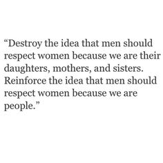 Women should be respected regardless of their relation to you. Because women are people. Feminist quotes, feminism, respect, equal rights, women's rights