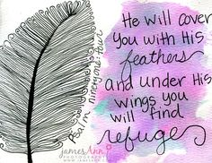 Whenever I see this Psalm, I am reminded of my dear friend, Nadine, whom I visited shortly before she died. She asked me to read to her the Psalm that talked about the wings and feathers. I didn't find this Psalm, but found another with wings. She was gracious and thanked me. Then, one day I read this Psalm, and in a bitter-sweet moment, I knew it was Nadine's verse. <3