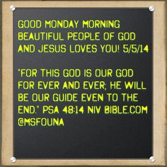 """Good Monday morning beautiful people of God and Jesus loves you! 5/5/14  """"For this God is our God for ever and ever; he will be our guide even to the end."""" PSA 48:14 NIV Bible.com @msfouna"""