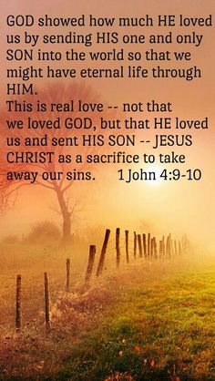 1 John 4:9-10 (NLT) - God showed how much He loved us by sending His One and Only Son into the world so that we might have eternal life through Him. This is real love—not that we loved God, but that...