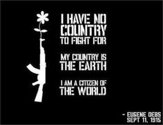 """""""I have no country to fight for. My country is the earth. I am a citizen of the world.""""  ~ Eugene Debs, September 11, 1915.  [follow this link to find a bundle of clips and analyses exploring the topic of nations and nationalism in sociology: http://www.thesociologicalcinema.com/1/category/nationalism/1.html]"""