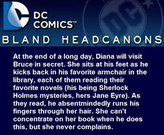 """""""At the end of a long day, Diana will visit Bruce in secret. She sits at his feet as he kicks back in his favorite armchair in the library, each of them reading their favorite novels (his being..."""