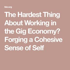 The Hardest Thing About Working in the Gig Economy? Forging a Cohesive Sense of Self Know Who You Are, Self, Management, Productivity