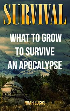 Survival: What To Grow To Survive An Apocalypse, http://www.amazon.com/gp/product/B0725J3YM4/ref=cm_sw_r_pi_eb_nOBfzbXW2MMSQ