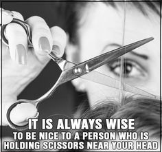 It is always wise to be nice to a person who is holding scissors near  your head