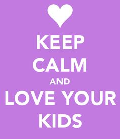 Keep Calm Love Your Kids... ONE DAY.. I WILL LVOE THEM WITH ALL MY HEART... I ALREADY DO AND THE YDO NOT EXIST YET.
