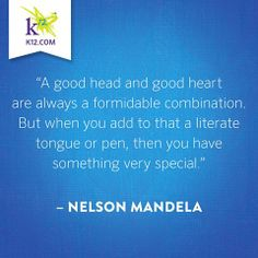A good head and good heart are always a formidable combination. But when you add to that a literate tongue or pen, then you have something very special ~Nelson Mandela